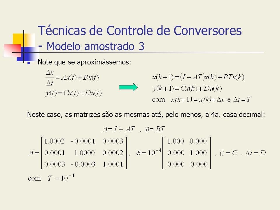 Técnicas de Controle de Conversores - Modelo amostrado 3 Note que se aproximássemos: Neste caso, as matrizes são as mesmas até, pelo menos, a 4a. casa