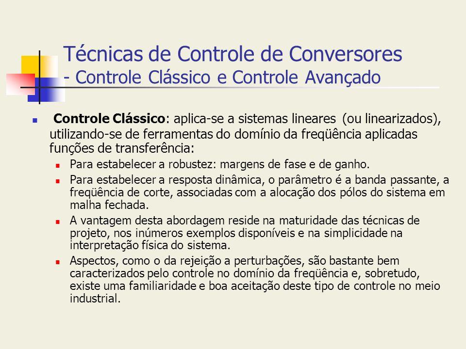 Técnicas de Controle de Conversores - Controle Clássico e Controle Avançado Controle Clássico: aplica-se a sistemas lineares (ou linearizados), utiliz