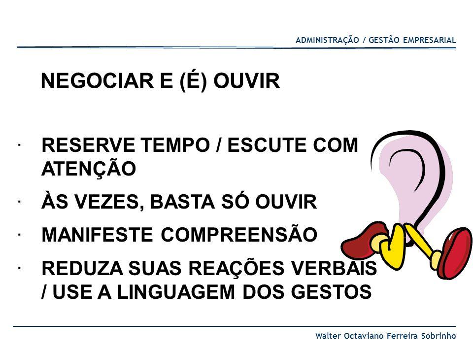 ADMINISTRAÇÃO / GESTÃO EMPRESARIAL Walter Octaviano Ferreira Sobrinho NEGOCIAR E (É) OUVIR ·RESERVE TEMPO / ESCUTE COM ATENÇÃO ·ÀS VEZES, BASTA SÓ OUV