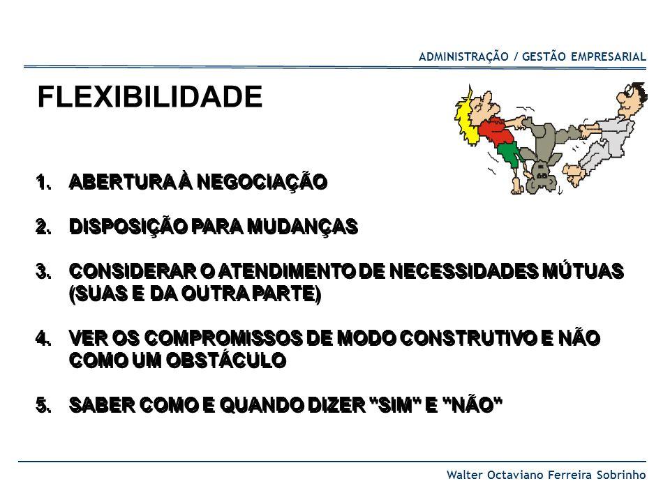 ADMINISTRAÇÃO / GESTÃO EMPRESARIAL Walter Octaviano Ferreira Sobrinho 1.ABERTURA À NEGOCIAÇÃO 2.DISPOSIÇÃO PARA MUDANÇAS 3.CONSIDERAR O ATENDIMENTO DE