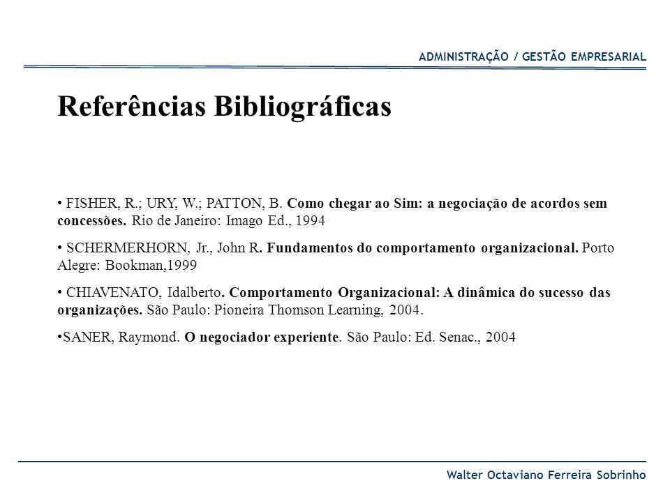ADMINISTRAÇÃO / GESTÃO EMPRESARIAL Walter Octaviano Ferreira Sobrinho Referências Bibliográficas FISHER, R.; URY, W.; PATTON, B. Como chegar ao Sim: a