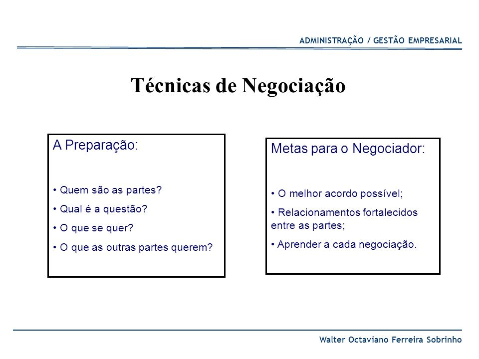 ADMINISTRAÇÃO / GESTÃO EMPRESARIAL Walter Octaviano Ferreira Sobrinho Mantenha-se nas suas metas; Não reaja a provocações; Ganhe tempo para pensar; Não decida à mesa; Quebre condicionamentos; Esteja preparado; Surpreenda.