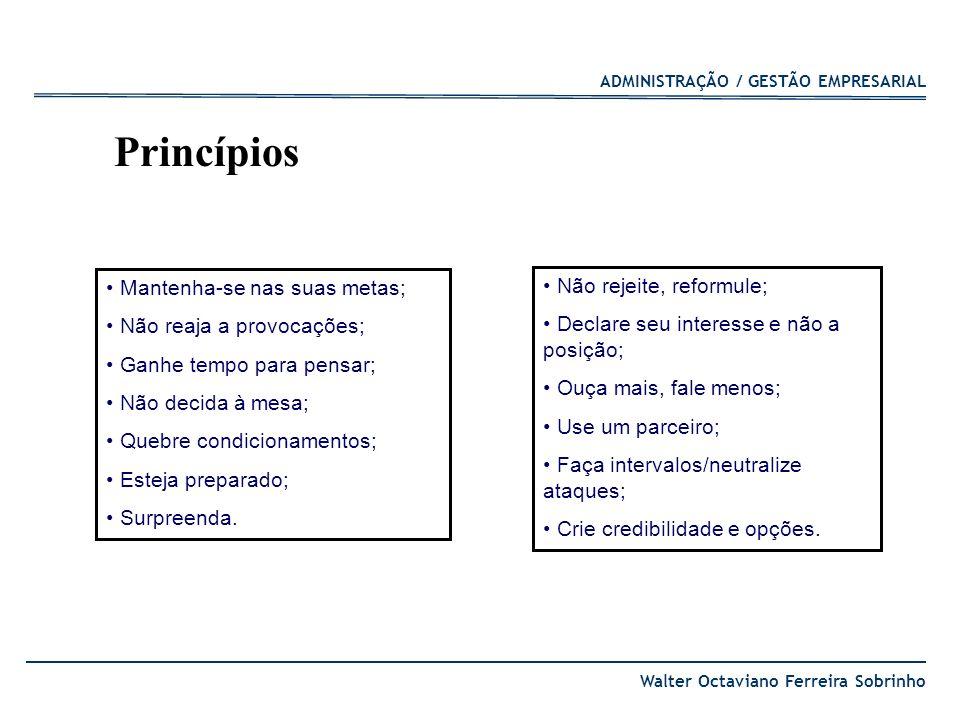 ADMINISTRAÇÃO / GESTÃO EMPRESARIAL Walter Octaviano Ferreira Sobrinho Do: Faça propostas com espaço para manobras; Tente descobrir qual é a posição da outra parte; Seja flexível para adaptar-se a situação; Dicas práticas Don´t: Não faça demasiadas concessões no início; Nunca diga nunca.