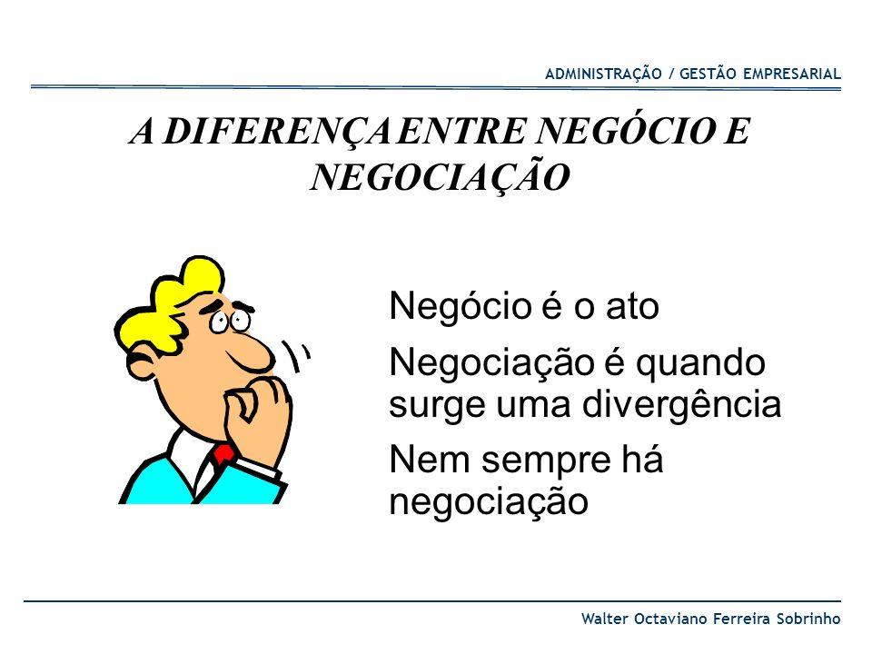 ADMINISTRAÇÃO / GESTÃO EMPRESARIAL Walter Octaviano Ferreira Sobrinho A DIFERENÇA ENTRE NEGÓCIO E NEGOCIAÇÃO Negócio é o ato Negociação é quando surge