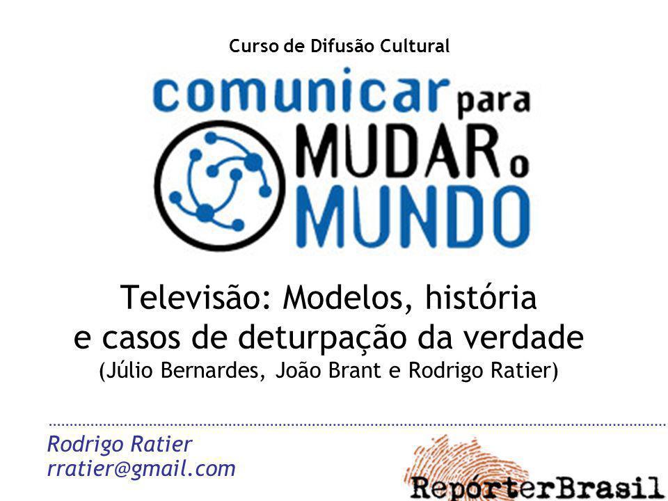 Televisão: Modelos, história e casos de deturpação da verdade (Júlio Bernardes, João Brant e Rodrigo Ratier) Rodrigo Ratier rratier@gmail.com Curso de