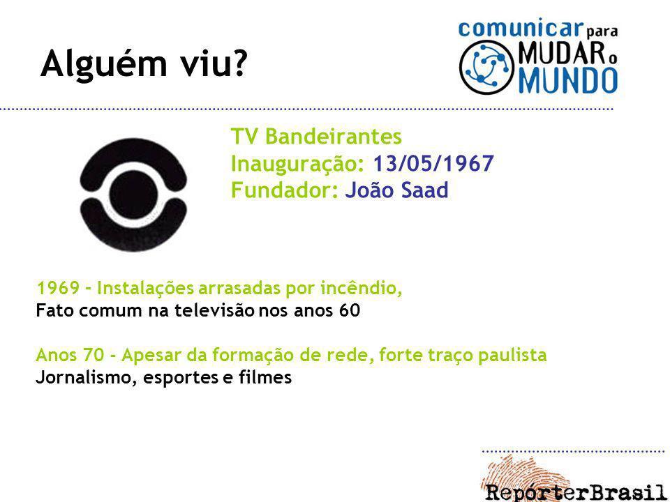Alguém viu? TV Bandeirantes Inauguração: 13/05/1967 Fundador: João Saad 1969 – Instalações arrasadas por incêndio, Fato comum na televisão nos anos 60