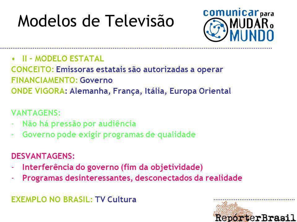 Modelos de Televisão II – MODELO ESTATAL CONCEITO: Emissoras estatais são autorizadas a operar FINANCIAMENTO: Governo ONDE VIGORA: Alemanha, França, I