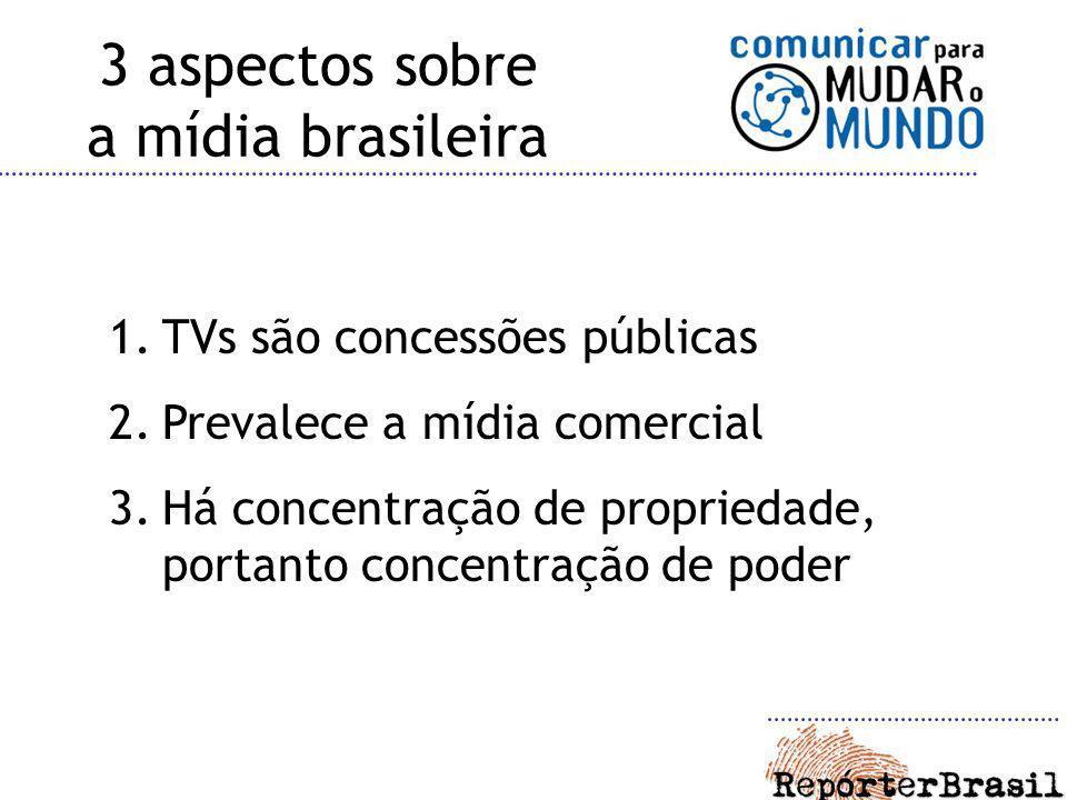 3 aspectos sobre a mídia brasileira 1.TVs são concessões públicas 2.Prevalece a mídia comercial 3.Há concentração de propriedade, portanto concentraçã