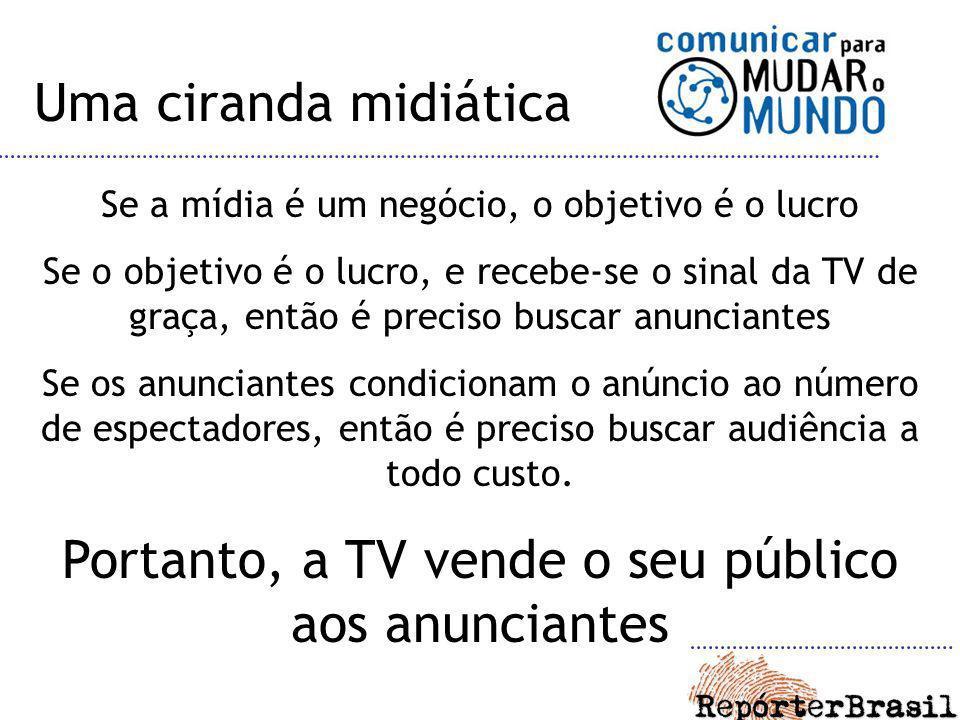 Uma ciranda midiática Se a mídia é um negócio, o objetivo é o lucro Se o objetivo é o lucro, e recebe-se o sinal da TV de graça, então é preciso busca