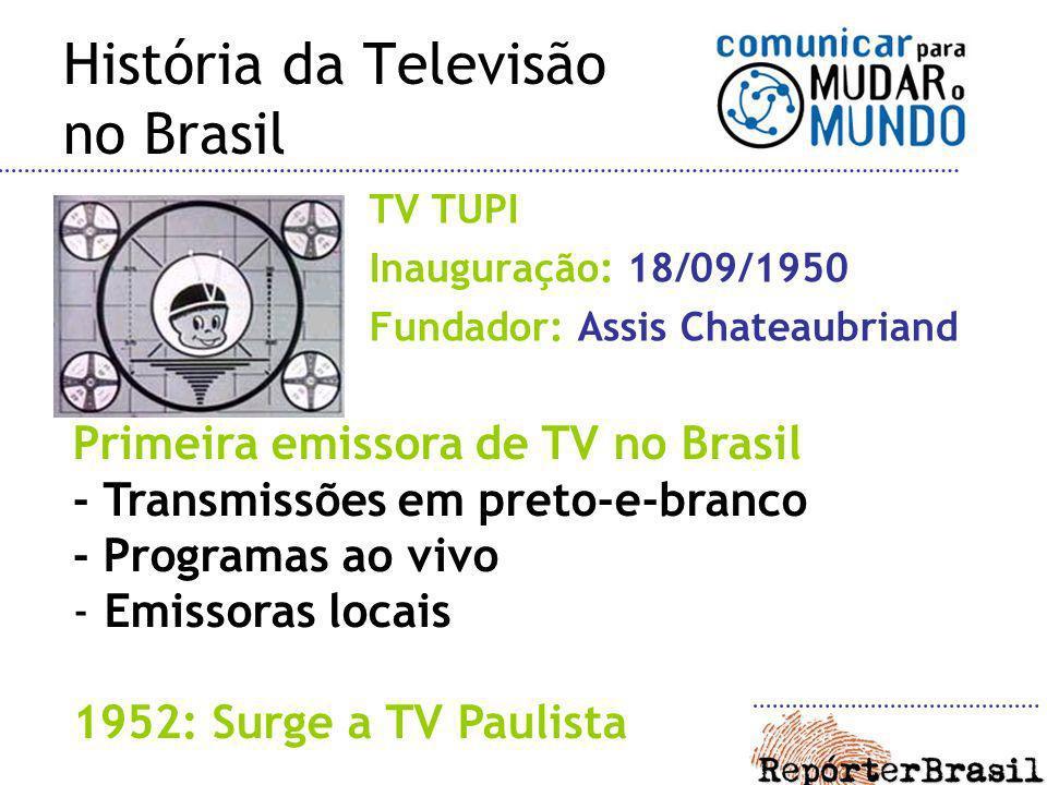 História da Televisão no Brasil TV TUPI Inauguração: 18/09/1950 Fundador: Assis Chateaubriand Primeira emissora de TV no Brasil - Transmissões em pret