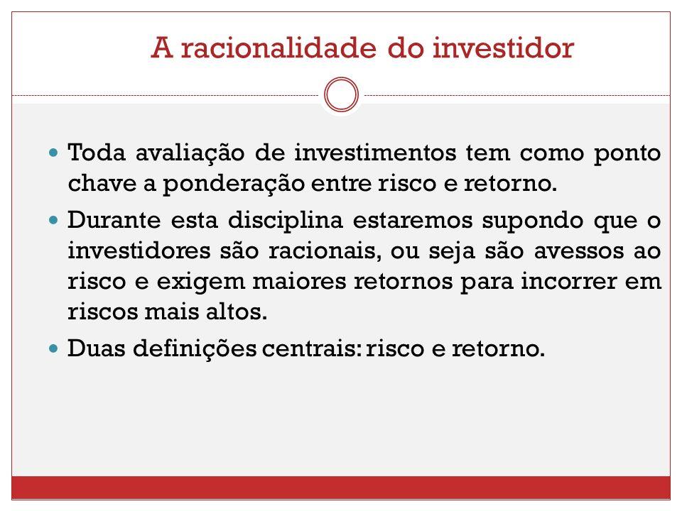 A racionalidade do investidor Toda avaliação de investimentos tem como ponto chave a ponderação entre risco e retorno. Durante esta disciplina estarem