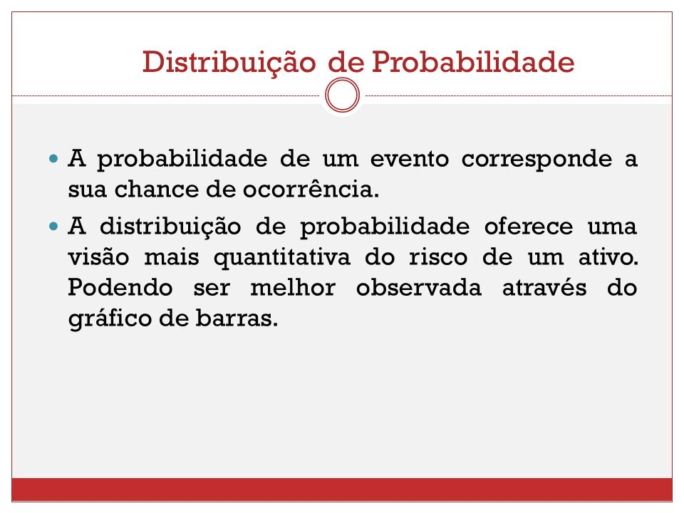 Distribuição de Probabilidade A probabilidade de um evento corresponde a sua chance de ocorrência. A distribuição de probabilidade oferece uma visão m