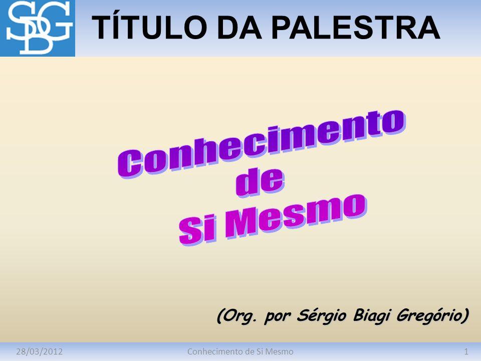 28/03/20121Conhecimento de Si Mesmo TÍTULO DA PALESTRA (Org. por Sérgio Biagi Gregório)