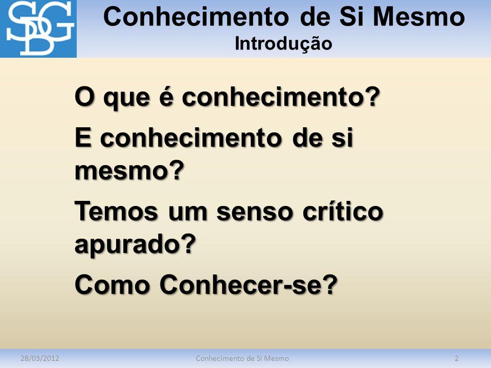 Conhecimento de Si Mesmo Introdução 28/03/2012Conhecimento de Si Mesmo2 O que é conhecimento? E conhecimento de si mesmo? Temos um senso crítico apura