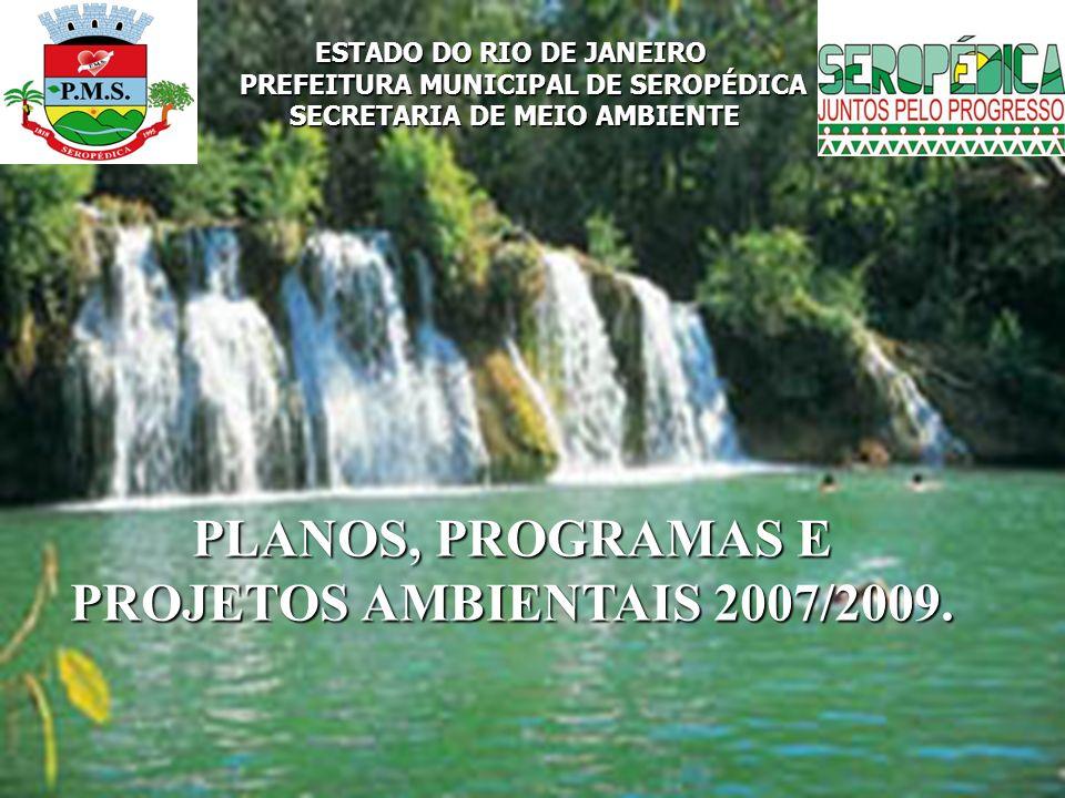 ESTADO DO RIO DE JANEIRO PREFEITURA MUNICIPAL DE SEROPÉDICA SECRETARIA DE MEIO AMBIENTE PLANOS, PROGRAMAS E PROJETOS AMBIENTAIS 2007/2009.