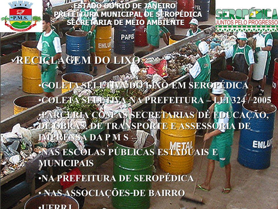 ESTADO DO RIO DE JANEIRO PREFEITURA MUNICIPAL DE SEROPÉDICA SECRETARIA DE MEIO AMBIENTE RECICLAGEM DO LIXO RECICLAGEM DO LIXO COLETA SELETIVA DO LIXO