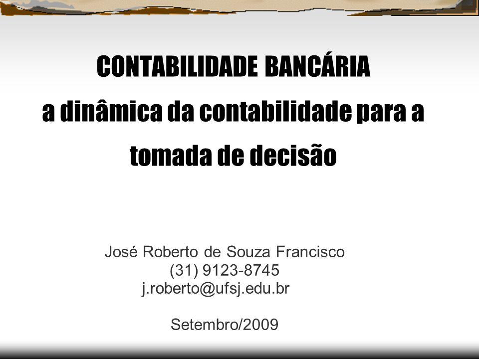 CONTABILIDADE BANCÁRIA a dinâmica da contabilidade para a tomada de decisão José Roberto de Souza Francisco (31) 9123-8745 j.roberto@ufsj.edu.br Setem