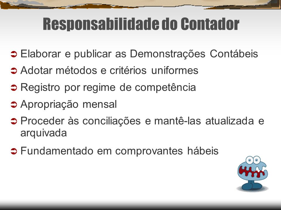 Responsabilidade do Contador Elaborar e publicar as Demonstrações Contábeis Adotar métodos e critérios uniformes Registro por regime de competência Ap