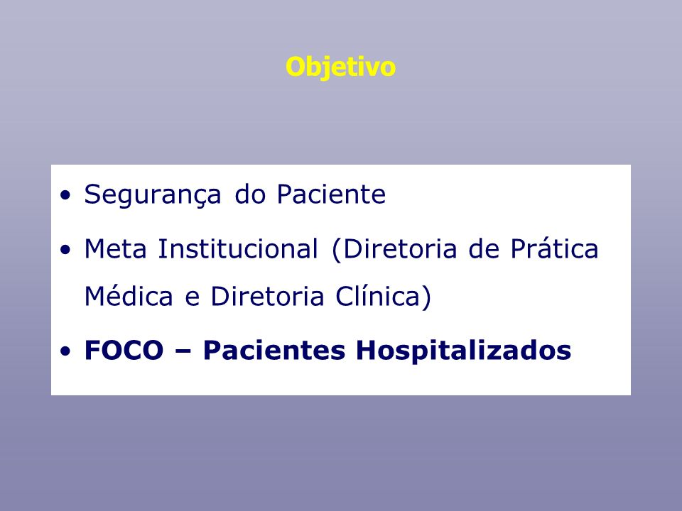 Objetivo Segurança do Paciente Meta Institucional (Diretoria de Prática Médica e Diretoria Clínica) FOCO – Pacientes Hospitalizados