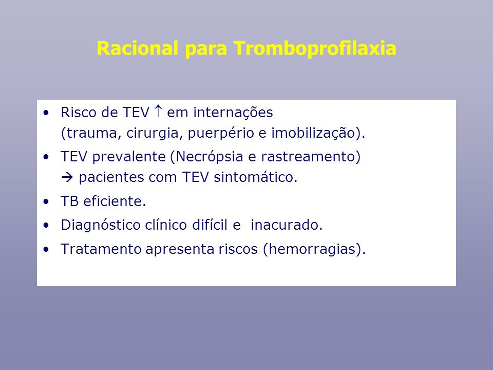 Doses de heparina HeparinaDose SCDoses diárias HNF5.000 UI8 – 8 h Enoxaparina 40 mg1x/ dia Dalteparina5.000 UI 1x/ dia Nadroparina< 70 kg: 0,4 mL1x/ dia 70 kg: 0,6 mL Manter no mínimo por 10 4 dias Profilaxia de TEV no paciente clínico