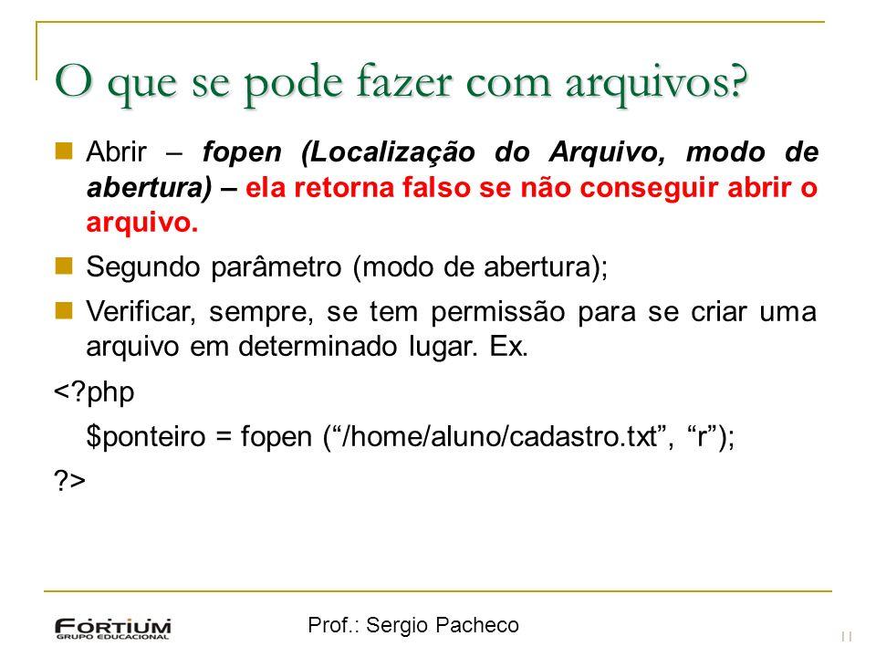 Prof.: Sergio Pacheco 11 O que se pode fazer com arquivos? Abrir – fopen (Localização do Arquivo, modo de abertura) – ela retorna falso se não consegu