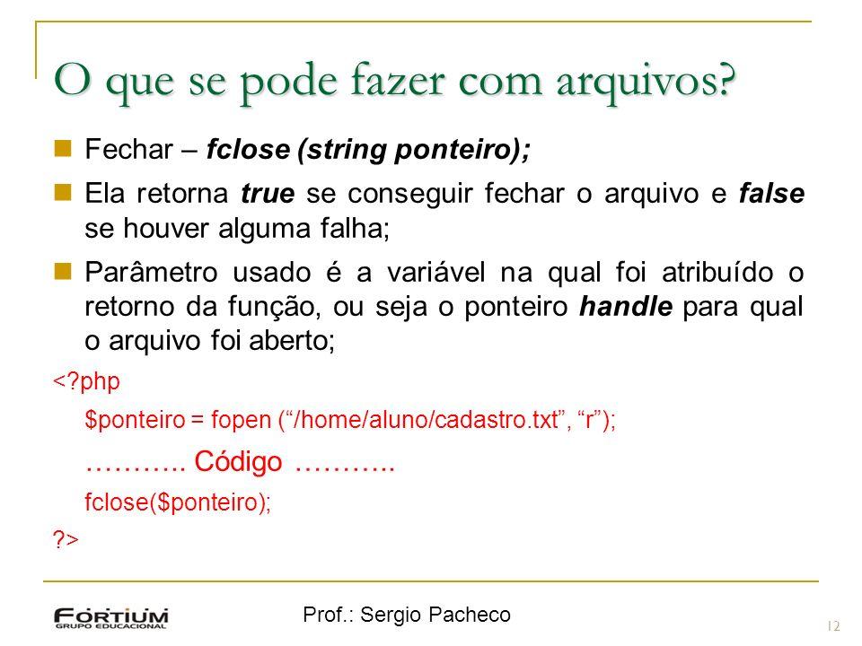 Prof.: Sergio Pacheco 12 O que se pode fazer com arquivos? Fechar – fclose (string ponteiro); Ela retorna true se conseguir fechar o arquivo e false s