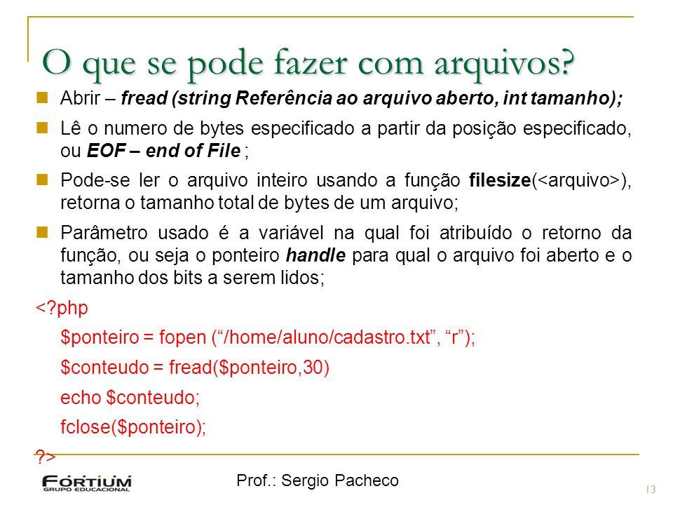 Prof.: Sergio Pacheco 13 O que se pode fazer com arquivos? Abrir – fread (string Referência ao arquivo aberto, int tamanho); Lê o numero de bytes espe