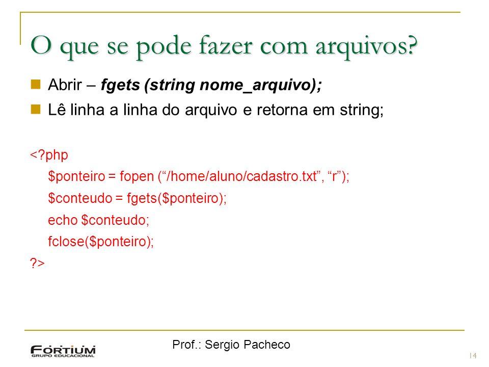 Prof.: Sergio Pacheco 14 O que se pode fazer com arquivos? Abrir – fgets (string nome_arquivo); Lê linha a linha do arquivo e retorna em string; <?php