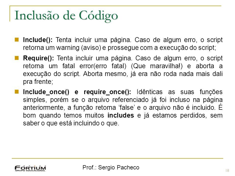 Prof.: Sergio Pacheco 18 Inclusão de Código Include(): Tenta incluir uma página. Caso de algum erro, o script retorna um warning (aviso) e prossegue c