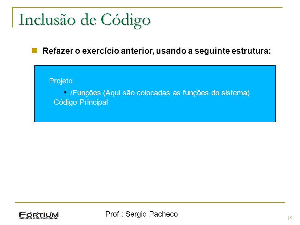 Prof.: Sergio Pacheco 19 Inclusão de Código Refazer o exercício anterior, usando a seguinte estrutura: Projeto /Funções (Aqui são colocadas as funções