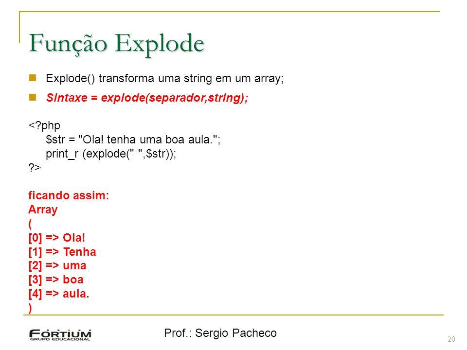 Prof.: Sergio Pacheco 20 Função Explode Explode() transforma uma string em um array; Sintaxe = explode(separador,string); <?php $str =