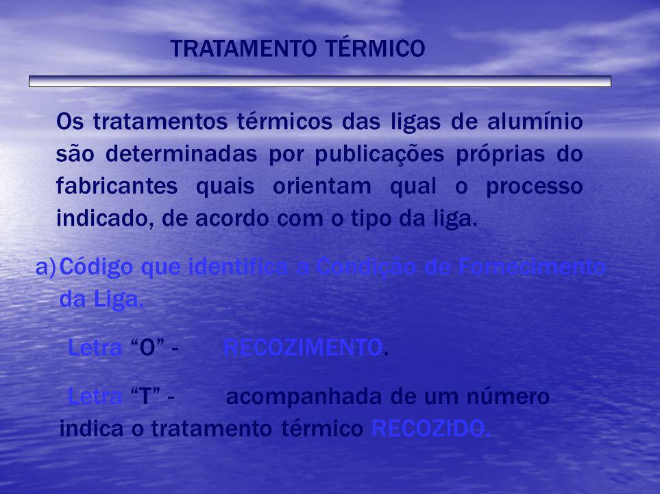 TRATAMENTO TÉRMICO Os tratamentos térmicos das ligas de alumínio são determinadas por publicações próprias do fabricantes quais orientam qual o proces
