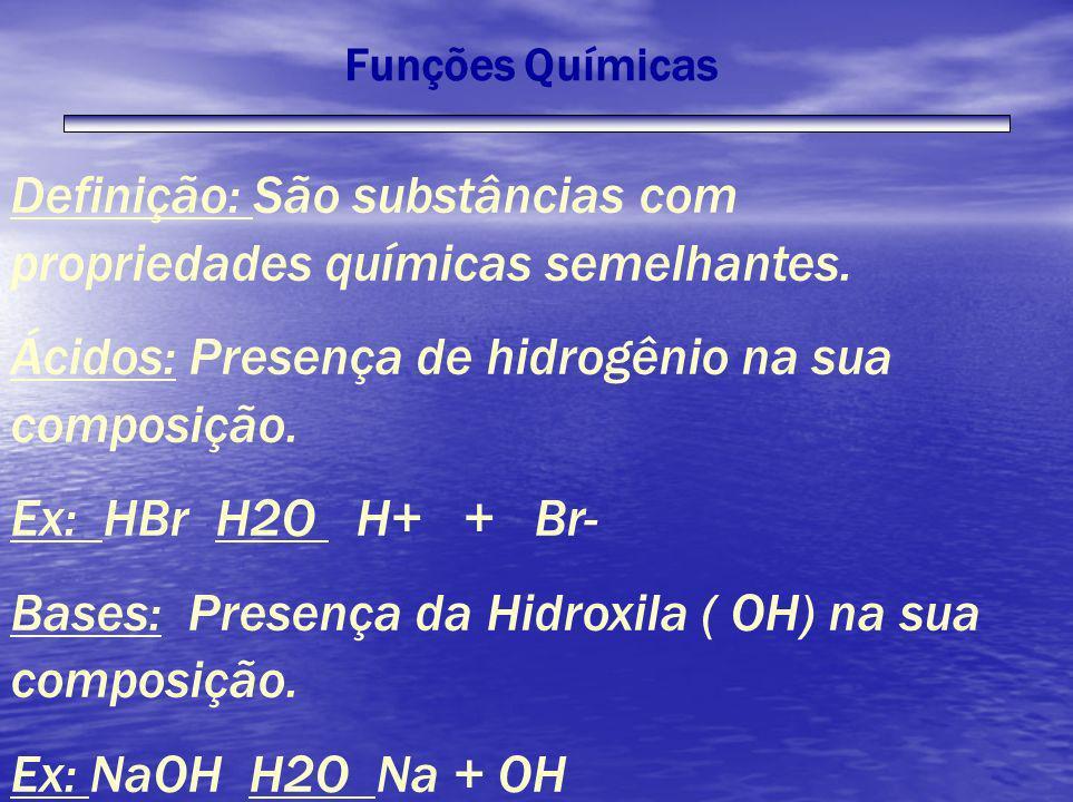 Funções Químicas Definição: São substâncias com propriedades químicas semelhantes. Ácidos: Presença de hidrogênio na sua composição. Ex: HBr H2O H+ +