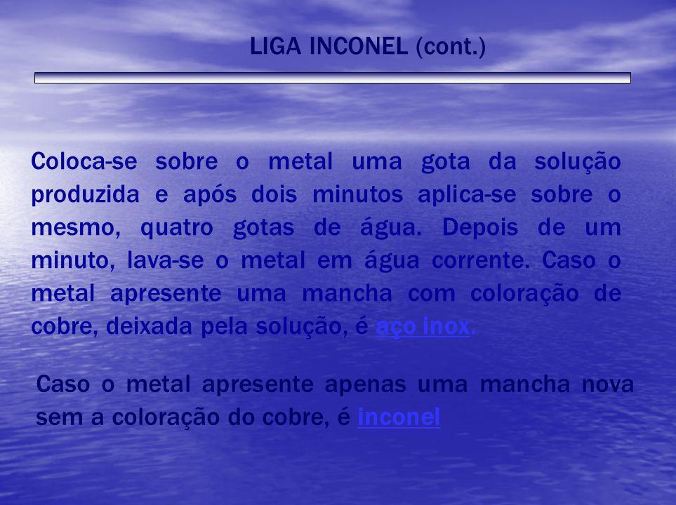 LIGA INCONEL (cont.) Coloca-se sobre o metal uma gota da solução produzida e após dois minutos aplica-se sobre o mesmo, quatro gotas de água. Depois d