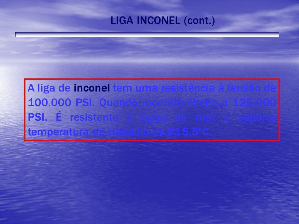 LIGA INCONEL (cont.) A liga de inconel tem uma resistência à tensão de 100.000 PSI. Quando recozido chega a 125.000 PSI. É resistente à água do mar e