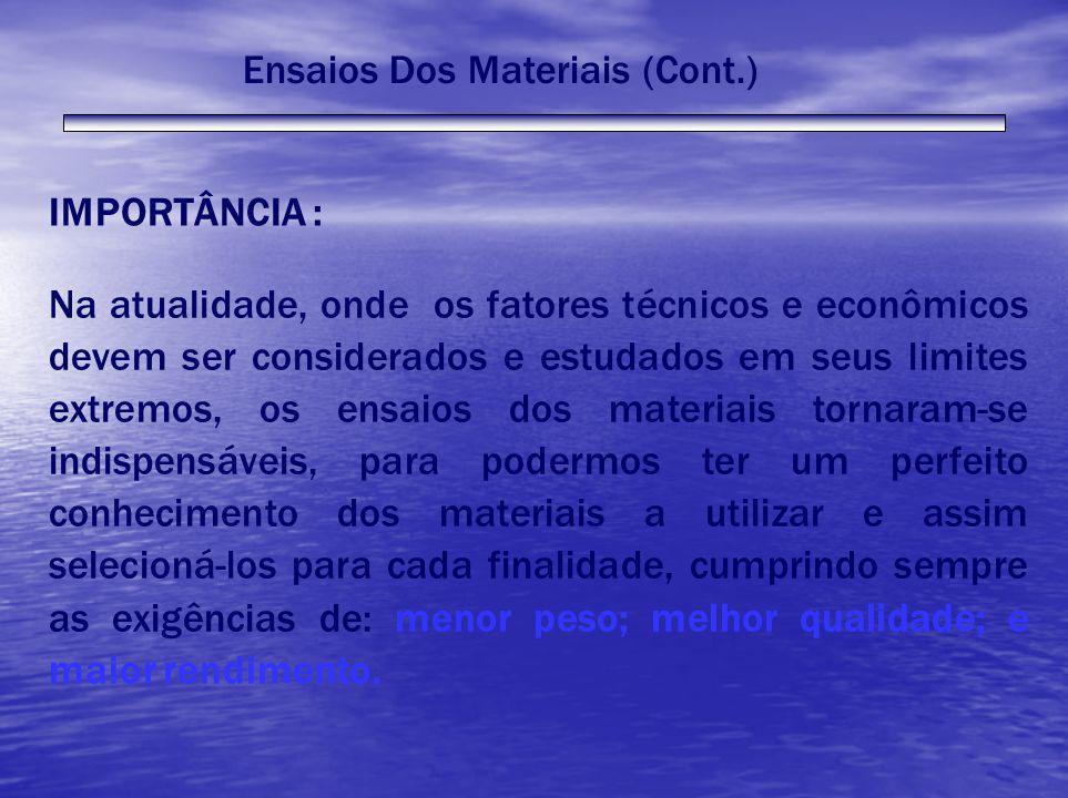 Ensaios Dos Materiais (Cont.) IMPORTÂNCIA : Na atualidade, onde os fatores técnicos e econômicos devem ser considerados e estudados em seus limites ex