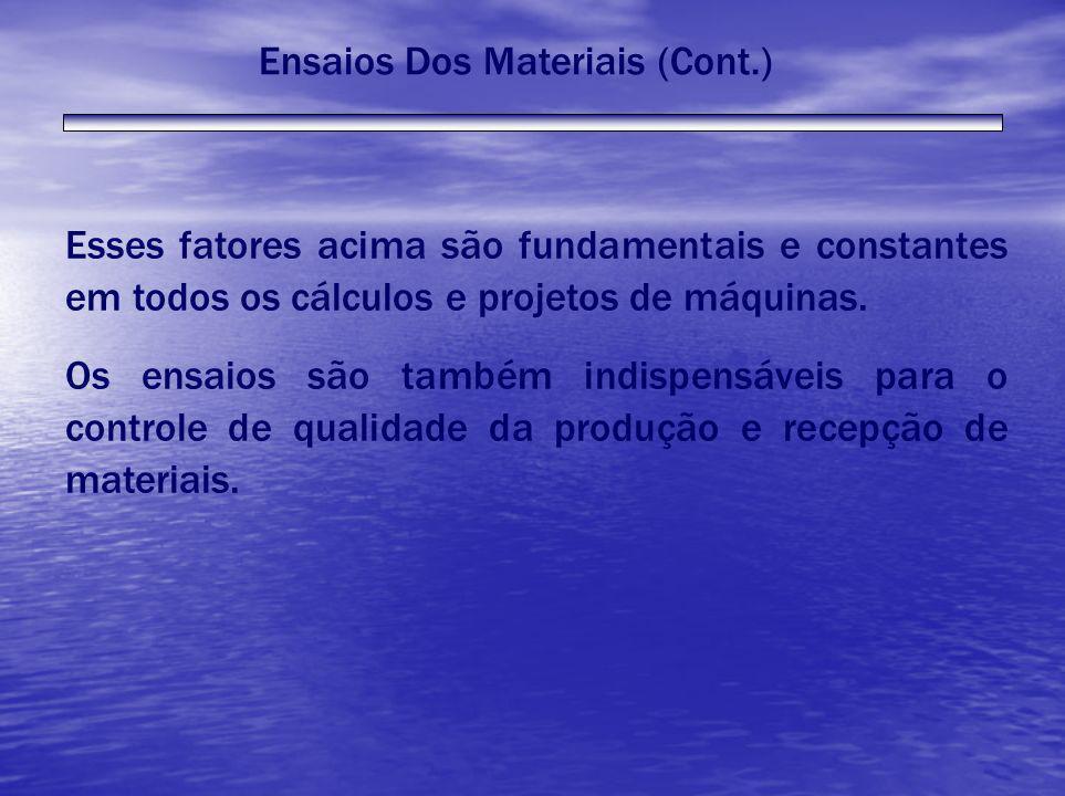 Ensaios Dos Materiais (Cont.) Esses fatores acima são fundamentais e constantes em todos os cálculos e projetos de máquinas. Os ensaios são também ind