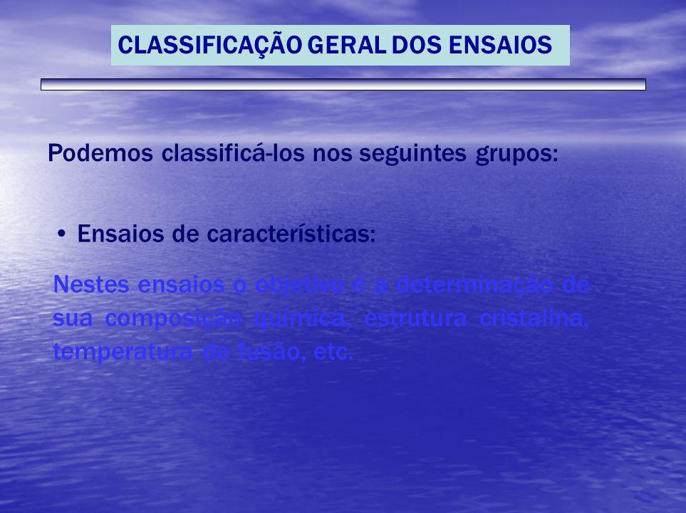 CLASSIFICAÇÃO GERAL DOS ENSAIOS Podemos classificá-los nos seguintes grupos: Ensaios de características: Nestes ensaios o objetivo é a determinação de