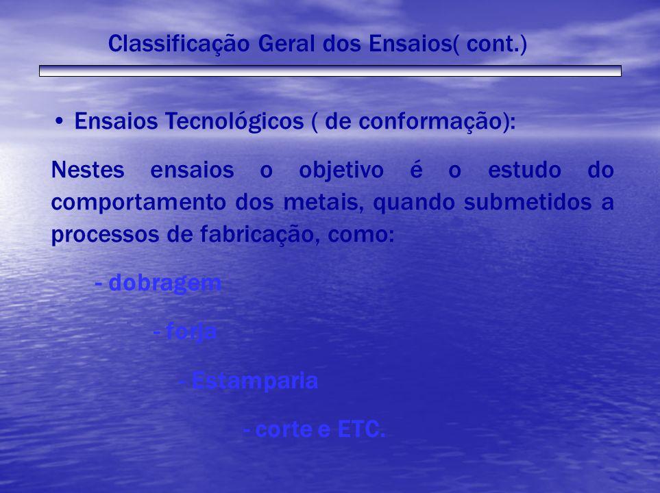Classificação Geral dos Ensaios( cont.) Ensaios Tecnológicos ( de conformação): Nestes ensaios o objetivo é o estudo do comportamento dos metais, quan