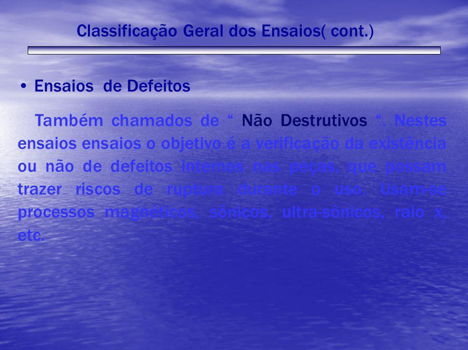 Classificação Geral dos Ensaios( cont.) Ensaios de Defeitos Também chamados de Não Destrutivos. Nestes ensaios ensaios o objetivo é a verificação da e