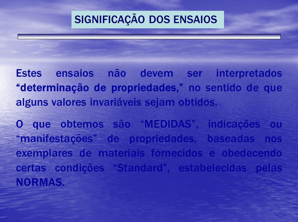 SIGNIFICAÇÃO DOS ENSAIOS Estes ensaios não devem ser interpretados determinação de propriedades, no sentido de que alguns valores invariáveis sejam ob