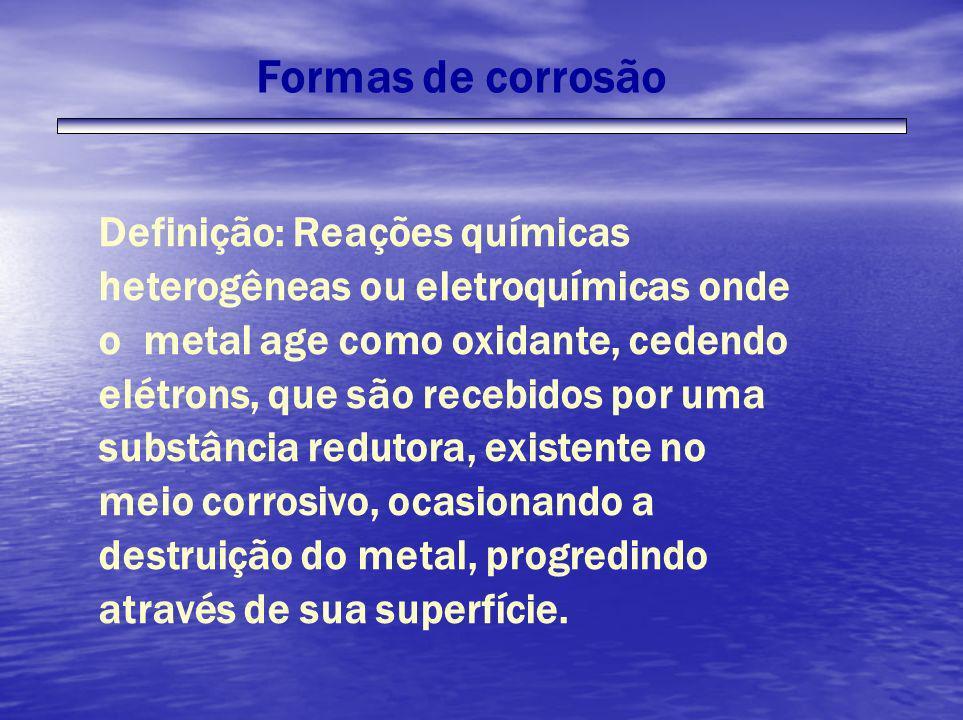 Formas de corrosão Definição: Reações químicas heterogêneas ou eletroquímicas onde o metal age como oxidante, cedendo elétrons, que são recebidos por