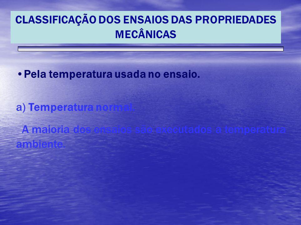 CLASSIFICAÇÃO DOS ENSAIOS DAS PROPRIEDADES MECÂNICAS Pela temperatura usada no ensaio. a) Temperatura normal. A maioria dos ensaios são executados a t