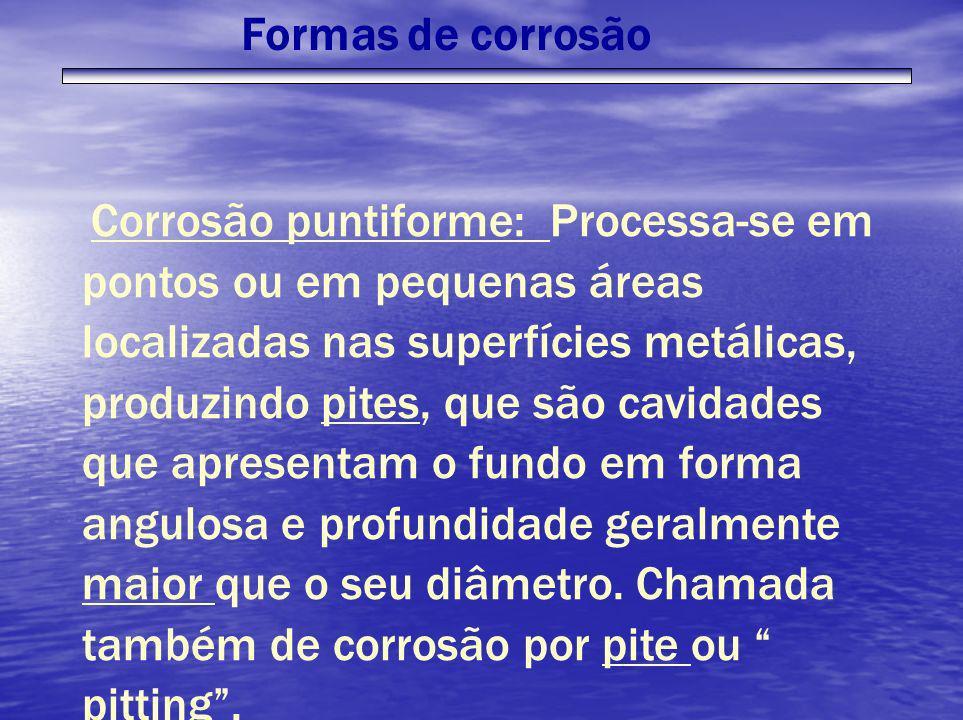 Corrosão puntiforme: Processa-se em pontos ou em pequenas áreas localizadas nas superfícies metálicas, produzindo pites, que são cavidades que apresen