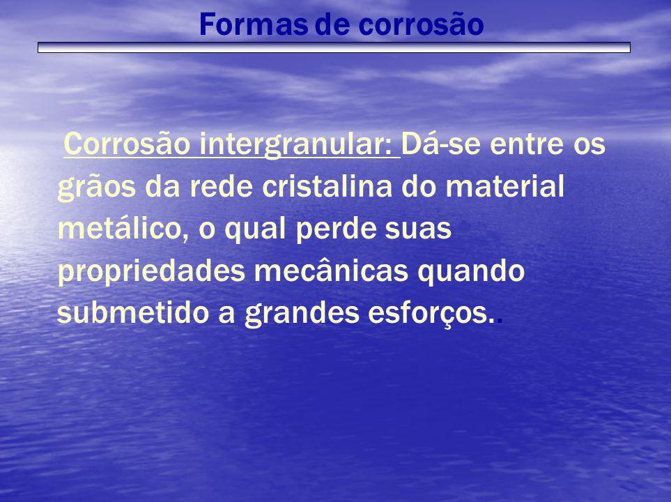 Corrosão intergranular: Dá-se entre os grãos da rede cristalina do material metálico, o qual perde suas propriedades mecânicas quando submetido a gran