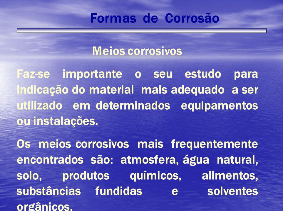 Formas de Corrosão Meios corrosivos Faz-se importante o seu estudo para indicação do material mais adequado a ser utilizado em determinados equipament