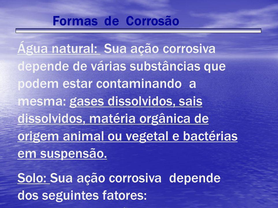 Água natural: Sua ação corrosiva depende de várias substâncias que podem estar contaminando a mesma: gases dissolvidos, sais dissolvidos, matéria orgâ