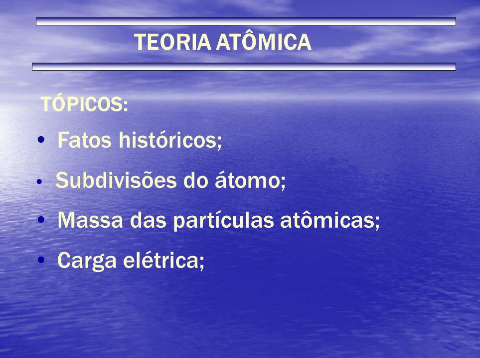 TEORIA ATÔMICA TÓPICOS: Fatos históricos; Subdivisões do átomo; Massa das partículas atômicas; Carga elétrica;