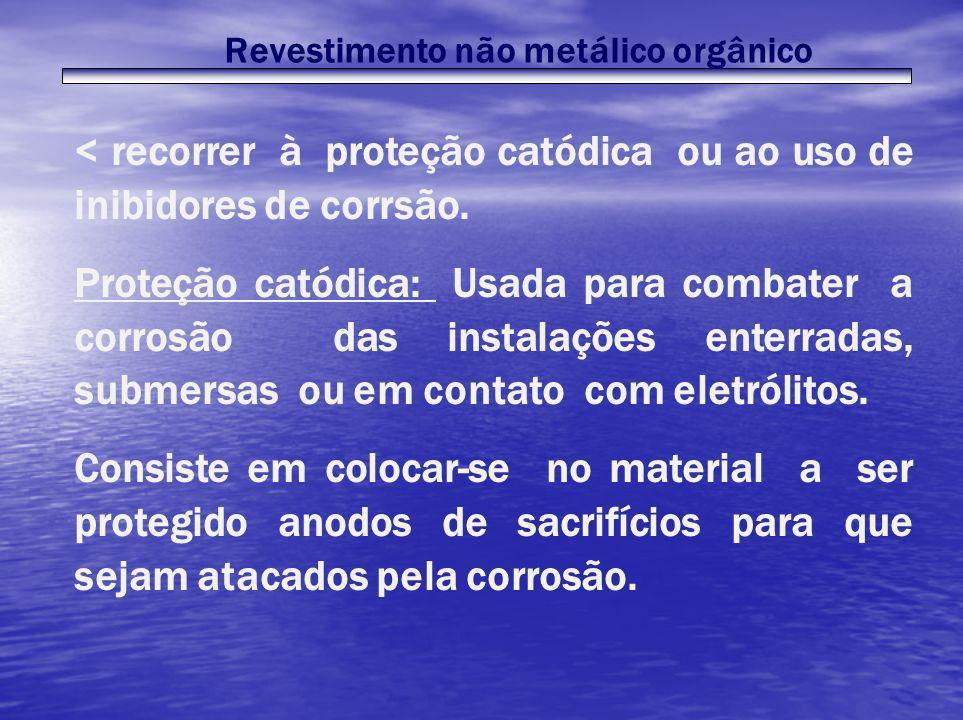 Revestimento não metálico orgânico < recorrer à proteção catódica ou ao uso de inibidores de corrsão. Proteção catódica: Usada para combater a corrosã