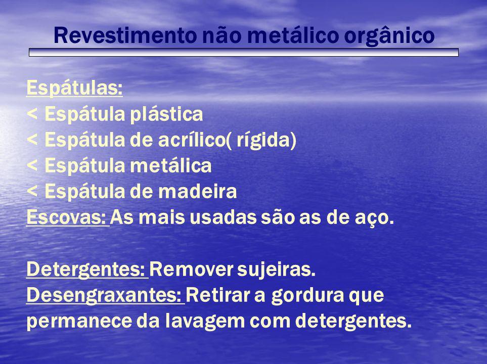 Revestimento não metálico orgânico Espátulas: < Espátula plástica < Espátula de acrílico( rígida) < Espátula metálica < Espátula de madeira Escovas: A